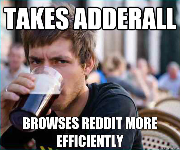 Takes adderall browses reddit more efficiently   Lazy College Senior