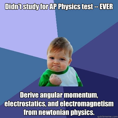 Didn't study for AP Physics test -- EVER Derive angular momentum, electrostatics, and electromagnetism from newtonian physics. - Didn't study for AP Physics test -- EVER Derive angular momentum, electrostatics, and electromagnetism from newtonian physics.  Success Kid