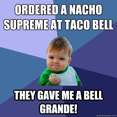 Ordered a Nacho Supreme at Taco Bell They gave me a Bell Grande! - Ordered a Nacho Supreme at Taco Bell They gave me a Bell Grande!  Success Kid