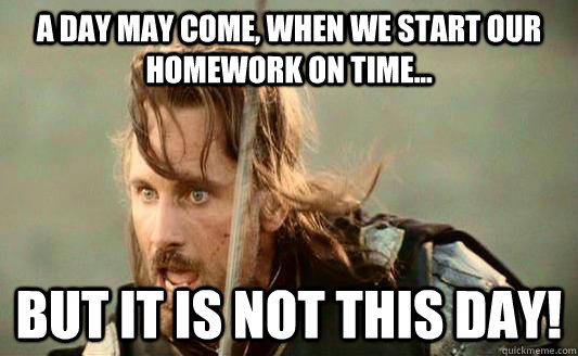 A day may come, when we start our homework on time... but it is not this day!