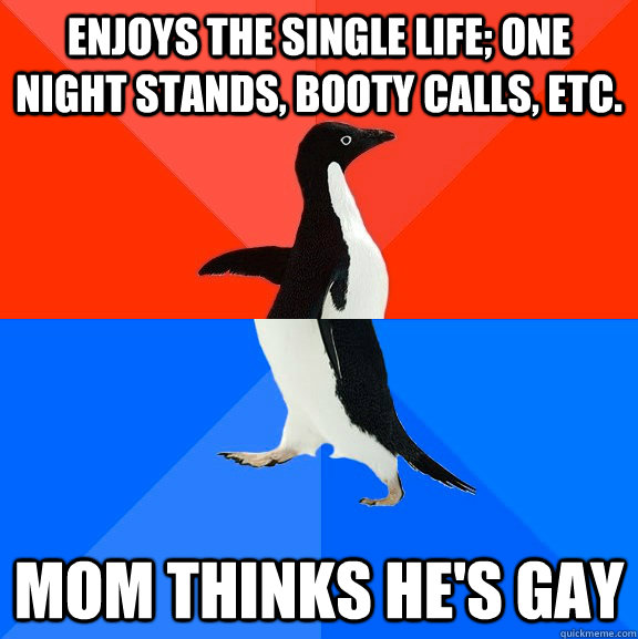 Enjoys the single life; one night stands, booty calls, etc. Mom thinks he's gay - Enjoys the single life; one night stands, booty calls, etc. Mom thinks he's gay  Socially Awesome Awkward Penguin