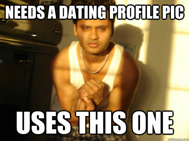 Needs a dating profile pic USES THIS ONE - Needs a dating profile pic USES THIS ONE  Chodu Swaroop