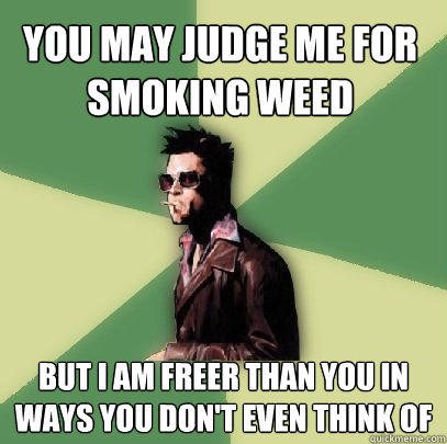 you may judge me for smoking weed but i am freer than you in ways you don't even think of - you may judge me for smoking weed but i am freer than you in ways you don't even think of  Helpful Tyler Durden