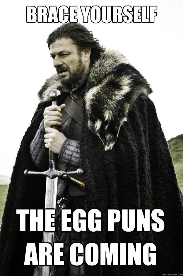 Brace yourself     the egg puns are coming - Brace yourself     the egg puns are coming  Winter is coming