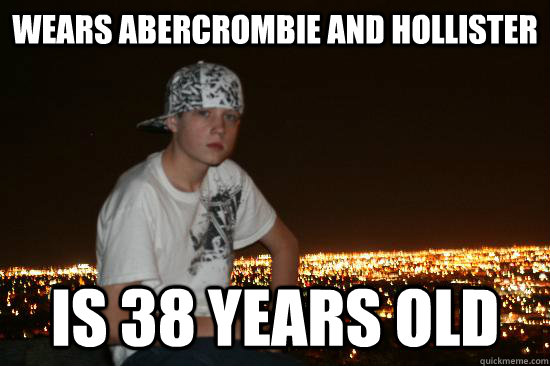 35757d5970aaf460ba06d689853941fbcff1c2355ac8fe518680b09750dd66af wears abercrombie and hollister is 38 years old typical el,Abercrombie Memes