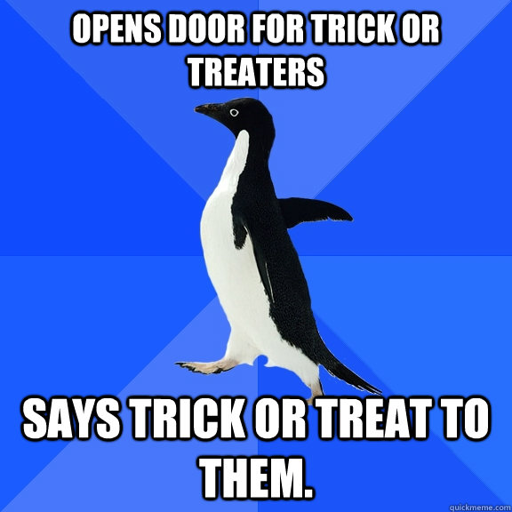 Opens door for trick or treaters Says trick or treat to them. - Opens door for trick or treaters Says trick or treat to them.  Socially Awkward Penguin