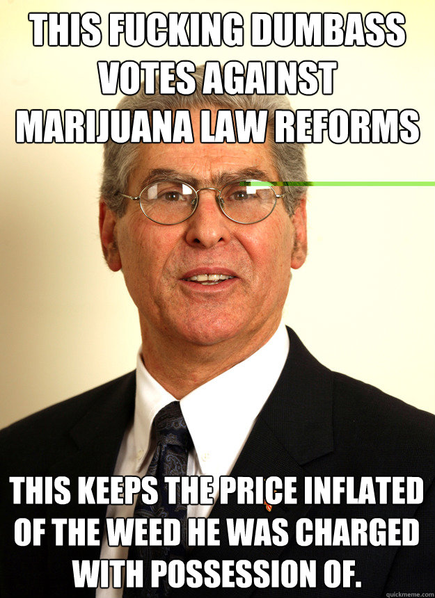 This fucking dumbass VOTES AGAINST MARIJUANA LAW REFORMS  This keeps the price inflated of the weed he was charged with possession of.