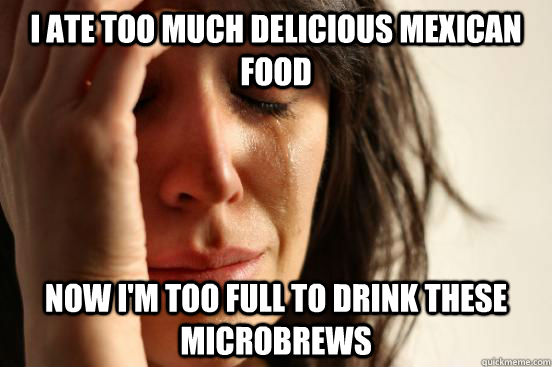 I ate too much delicious mexican food now I'm too full to drink these microbrews - I ate too much delicious mexican food now I'm too full to drink these microbrews  First World Problems