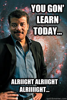 you gon' learn today... alriight alriight alriiiight... - you gon' learn today... alriight alriight alriiiight...  Neil deGrasse Tyson