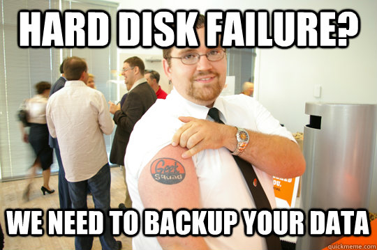 357928ac1a6101c18805dd69dac6f87c3d2bedbbc829daec9b10a67ebb8d11d4 hard disk failure? we need to backup your data geeksquad gus,Backup Funny Memes