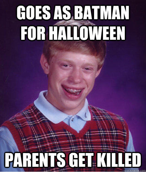 Goes as Batman for Halloween  Parents get killed - Goes as Batman for Halloween  Parents get killed  Bad Luck Brian