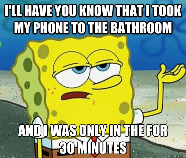 I'll have you know that I took my phone to the bathroom And i was only in the for      30 minutes - I'll have you know that I took my phone to the bathroom And i was only in the for      30 minutes  Tough Spongebob