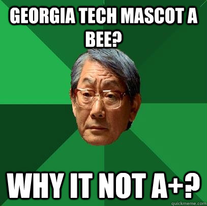 357af85b9348c63cd1f03d5aeb700ba77a41381a6f6fdbffcc5c91f10d026fba georgia tech mascot a bee? why it not a ? high expectations,Georgia Tech Memes