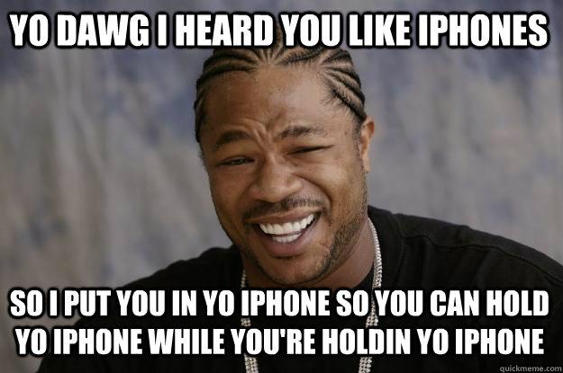 yo dawg i heard you like iphones so i put you in yo iphone so you can hold yo iphone while you're holdin yo iphone - yo dawg i heard you like iphones so i put you in yo iphone so you can hold yo iphone while you're holdin yo iphone  Xzibit meme