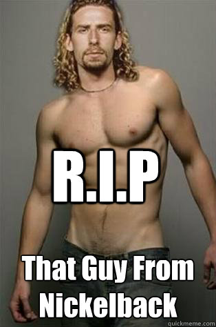 R.I.P That Guy From Nickelback - R.I.P That Guy From Nickelback  Nickelback