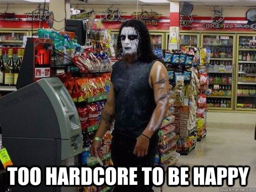 too hardcore to be happy  sad metalhead