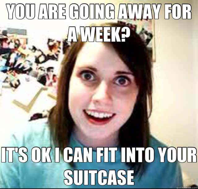 YOU ARE GOING AWAY FOR A WEEK? IT'S OK I CAN FIT INTO YOUR SUITCASE - YOU ARE GOING AWAY FOR A WEEK? IT'S OK I CAN FIT INTO YOUR SUITCASE  Misc