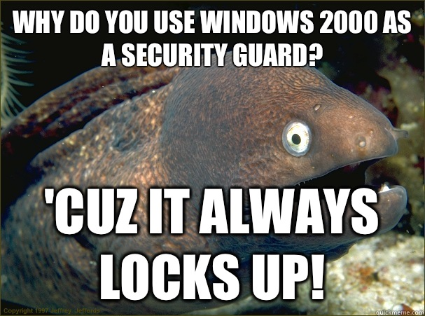 Why do you use windows 2000 as a security guard? 'Cuz it always locks up! - Why do you use windows 2000 as a security guard? 'Cuz it always locks up!  Bad Joke Eel