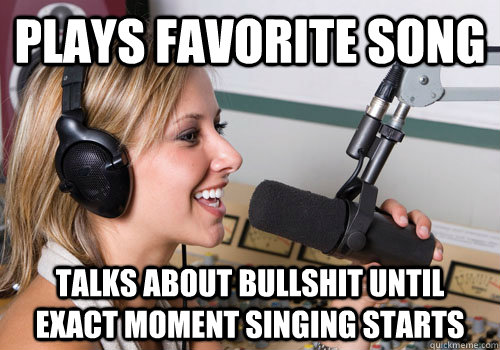 plays favorite song talks about bullshit until exact moment singing starts - plays favorite song talks about bullshit until exact moment singing starts  Radio DJ