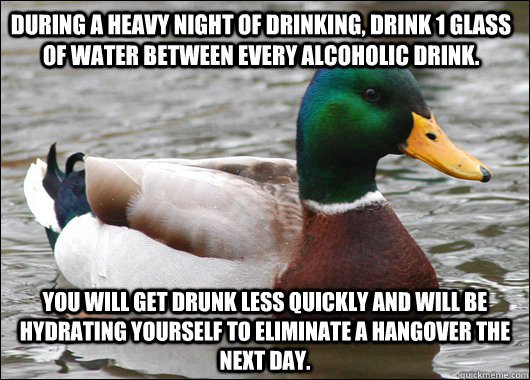during a heavy night of drinking, drink 1 glass of water between every alcoholic drink.  you will get drunk less quickly and will be hydrating yourself to eliminate a hangover the next day. - during a heavy night of drinking, drink 1 glass of water between every alcoholic drink.  you will get drunk less quickly and will be hydrating yourself to eliminate a hangover the next day.  Actual Advice Mallard