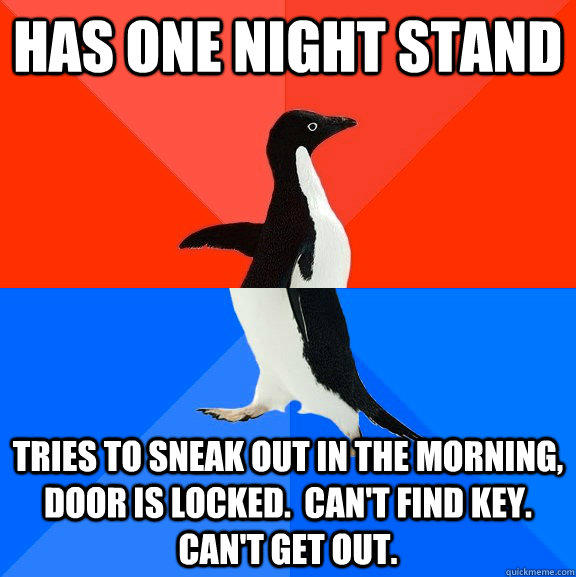 Has one night stand Tries to sneak out in the morning, door is locked.  Can't find key.  Can't get out. - Has one night stand Tries to sneak out in the morning, door is locked.  Can't find key.  Can't get out.  Socially Awesome Awkward Penguin
