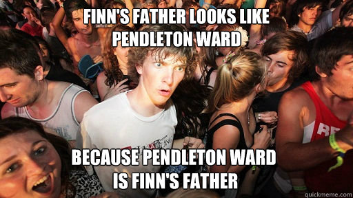 Finn's Father looks like  Pendleton Ward Because Pendleton Ward  Is Finn's Father  - Finn's Father looks like  Pendleton Ward Because Pendleton Ward  Is Finn's Father   Sudden Clarity Clarence