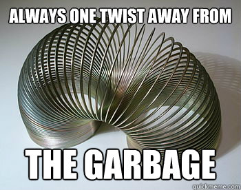 always One twist away from the garbage - always One twist away from the garbage  Slinky