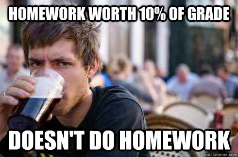 Homework worth 10% of grade doesn't do homework - Homework worth 10% of grade doesn't do homework  Lazy College Senior