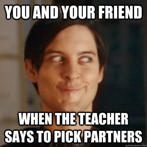 You and your friend when the teacher says to pick partners