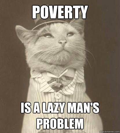 Poverty is a lazy man's problem  Aristocat