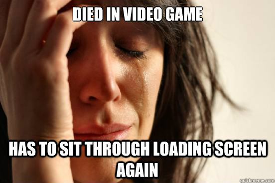 died in video game Has to sit through loading screen again - died in video game Has to sit through loading screen again  First World Problems