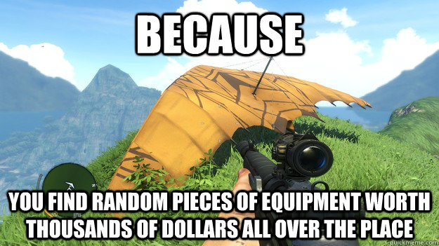Because You find random pieces of equipment worth thousands of dollars all over the place - Because You find random pieces of equipment worth thousands of dollars all over the place  Misc