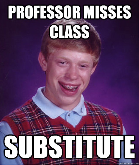 Professor misses class Substitute - Professor misses class Substitute  Bad Luck Brian