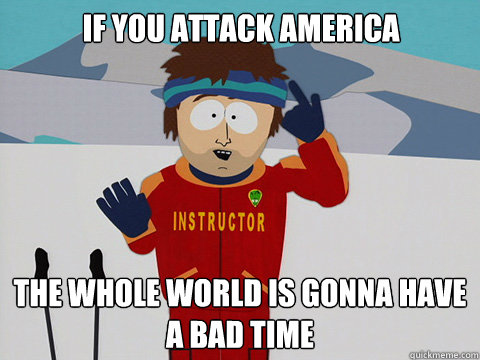 if you attack america the whole world is gonna have a bad time - if you attack america the whole world is gonna have a bad time  Bad Time