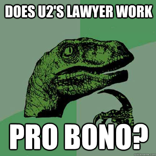 Does U2's lawyer work Pro Bono? - Does U2's lawyer work Pro Bono?  Philosoraptor