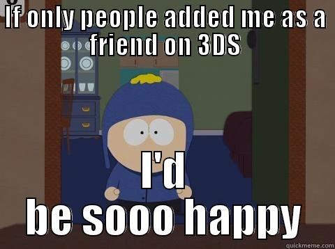 IF ONLY PEOPLE ADDED ME AS A FRIEND ON 3DS I'D BE SOOO HAPPY Craig would be so happy