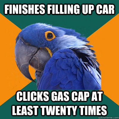 Finishes filling up car clicks gas cap at least twenty times - Finishes filling up car clicks gas cap at least twenty times  Paranoid Parrot