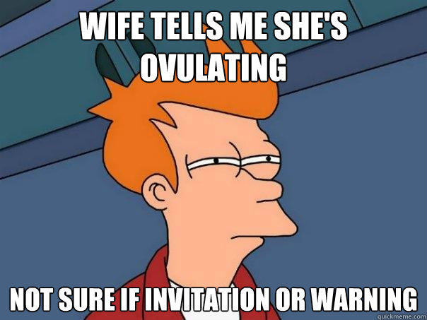 Wife tells me she's ovulating Not sure if invitation or warning  Futurama Fry