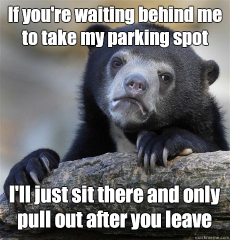 If you're waiting behind me to take my parking spot I'll just sit there and only pull out after you leave - If you're waiting behind me to take my parking spot I'll just sit there and only pull out after you leave  Confession Bear