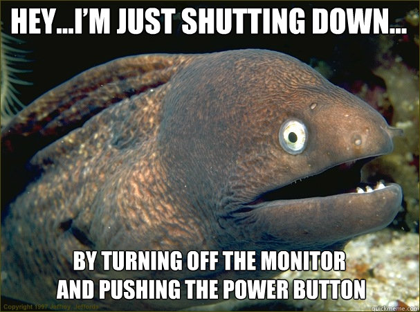 Hey…I'm just shutting down… By turning off the monitor  and pushing the power button
