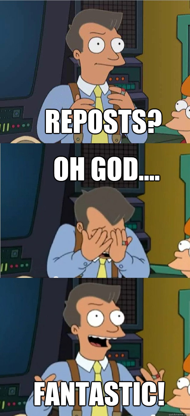 REPOSTS? OH GOD.... FANTASTIC!