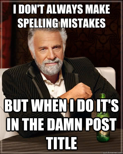 I don't always make spelling mistakes But when i do it's in the damn post title - I don't always make spelling mistakes But when i do it's in the damn post title  The Most Interesting Man In The World