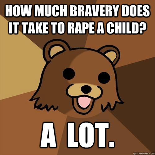 how much bravery does it take to rape a child? a  lot. - how much bravery does it take to rape a child? a  lot.  Pedobear