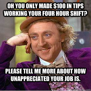 Oh you only made $100 in tips working your four hour shift? Please tell me more about how unappreciated your job is. - Oh you only made $100 in tips working your four hour shift? Please tell me more about how unappreciated your job is.  Condescending Wonka