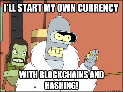 I'll start my own currency with blockchains and hashing! - I'll start my own currency with blockchains and hashing!  Blackjack Bender