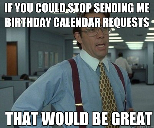 if you could stop sending me birthday calendar requests THAT WOULD BE GREAT - if you could stop sending me birthday calendar requests THAT WOULD BE GREAT  that would be great