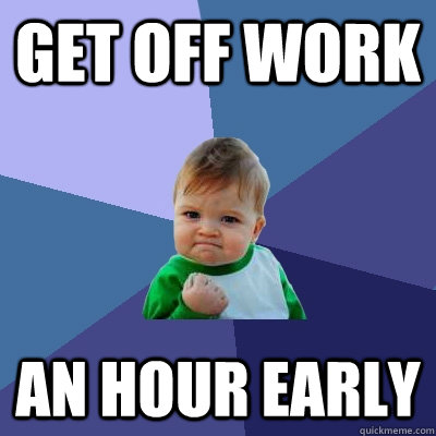 Get off work  an hour early - Get off work  an hour early  Success Kid