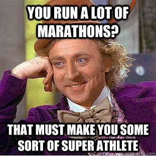 You run a lot of marathons?  That must make you some sort of super athlete - You run a lot of marathons?  That must make you some sort of super athlete  Condescending Wonka