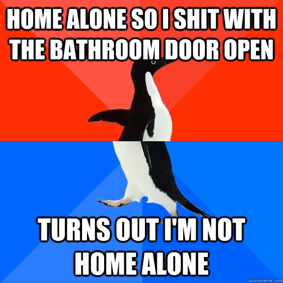 Home alone so I shit with the bathroom door open Turns out I'm not home alone - Home alone so I shit with the bathroom door open Turns out I'm not home alone  Socially Awesome Awkward Penguin