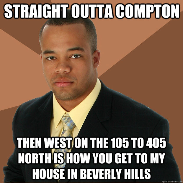 straight outta compton then west on the 105 to 405 north is how you get to my house in beverly hills - straight outta compton then west on the 105 to 405 north is how you get to my house in beverly hills  Successful Black Man